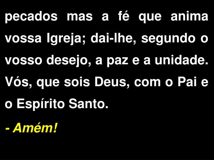 pecados mas a f que anima vossa Igreja; dai-lhe, segundo o vosso desejo, a paz e a unidade. Vs, que sois Deus, com o Pai e o Esprito Santo.