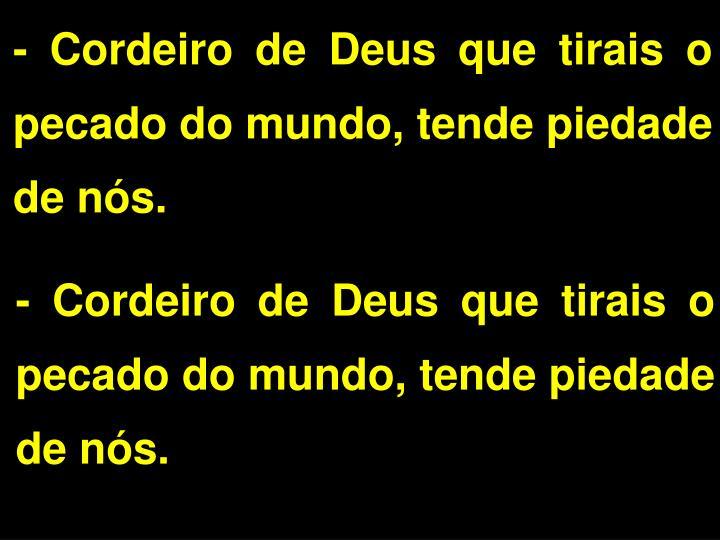 - Cordeiro de Deus que tirais o pecado do mundo, tende piedade de ns.