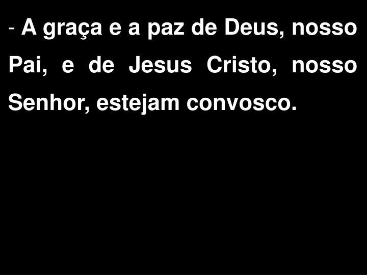 A graa e a paz de Deus, nosso Pai, e de Jesus Cristo, nosso Senhor, estejam convosco.