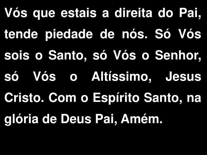 Vs que estais a direita do Pai, tende piedade de ns. S Vs sois o Santo, s Vs o Senhor, s Vs o Altssimo, Jesus Cristo. Com o Esprito Santo, na glria de Deus Pai, Amm.
