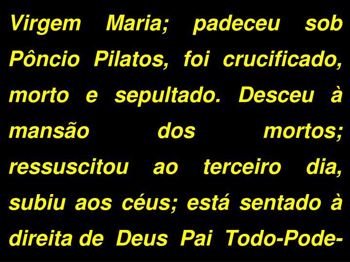 Virgem Maria; padeceu sob Pncio Pilatos, foi crucificado, morto e sepultado. Desceu  manso dos mortos; ressuscitou ao terceiro dia, subiu aos cus; est sentado  direita de  Deus  Pai  Todo-Pode-