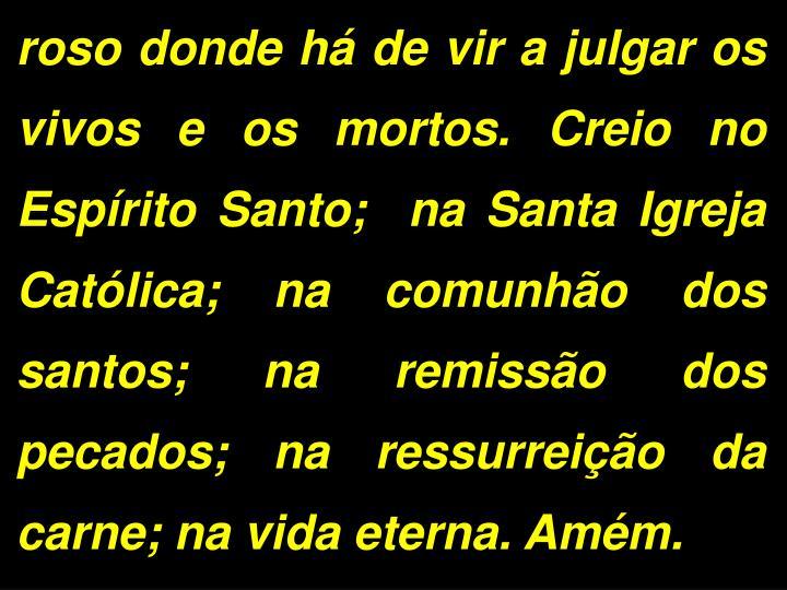 roso donde h de vir a julgar os vivos e os mortos. Creio no Esprito Santo;  na Santa Igreja Catlica; na comunho dos santos; na remisso dos pecados; na ressurreio da carne; na vida eterna. Amm.