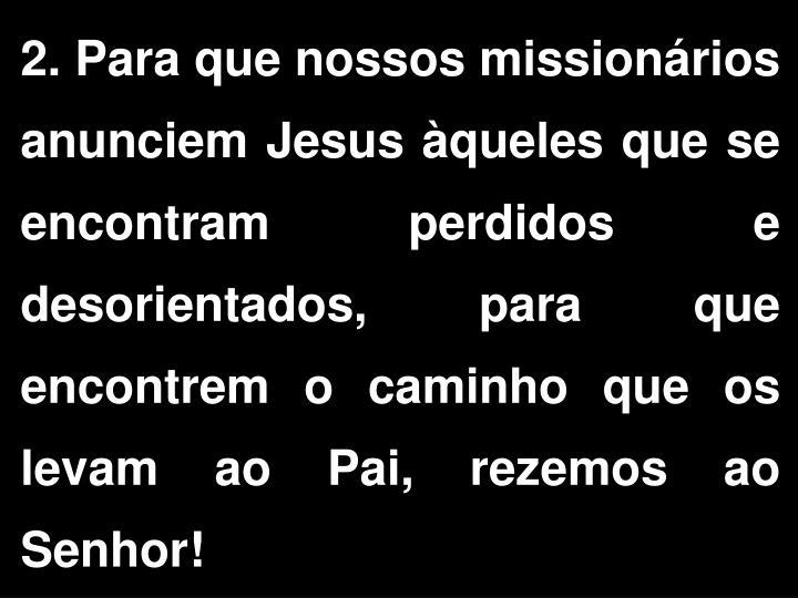 2. Para que nossos missionrios anunciem Jesus queles que se encontram perdidos e desorientados, para que encontrem o caminho que os levam ao Pai, rezemos ao Senhor!