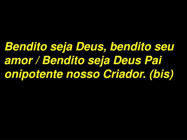 Bendito seja Deus, bendito seu amor / Bendito seja Deus Pai onipotente nosso Criador. (bis)