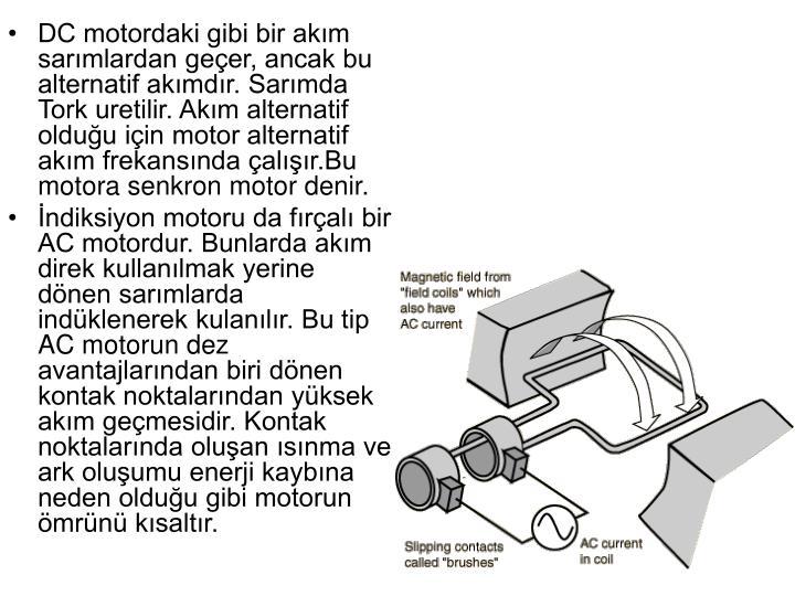 DC motordaki gibi bir akım sarımlardan geçer, ancak bu alternatif akımdır. Sarımda Tork uretilir. Akım alternatif olduğu için motor alternatif akım frekansında çalışır.Bu motora senkron motor denir.