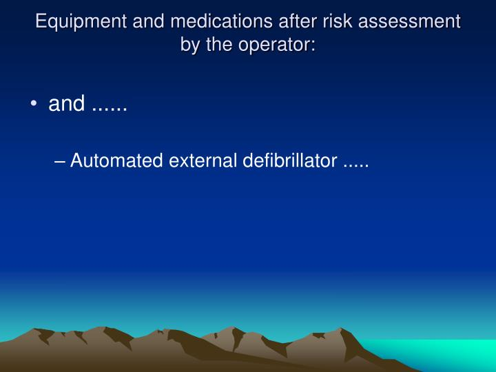 Equipment and medications after risk assessment by the operator:
