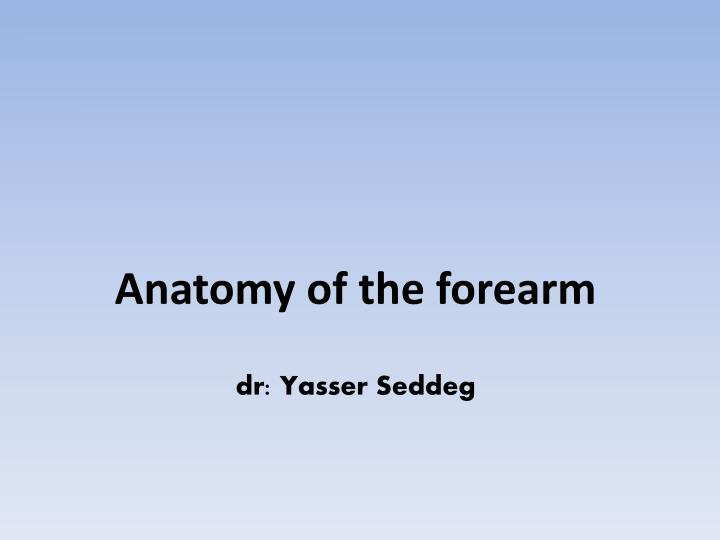 Anatomy of the forearm dr yasser seddeg