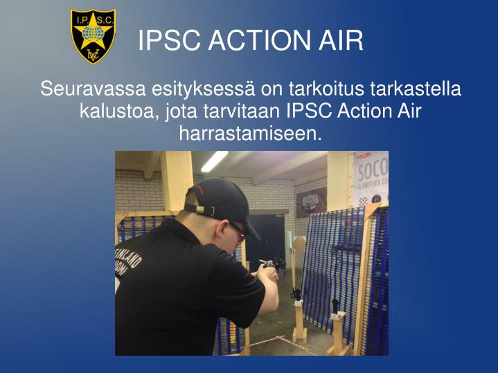 Seuravassa esityksessä on tarkoitus tarkastella kalustoa, jota tarvitaan IPSC Action Air harrastamiseen.