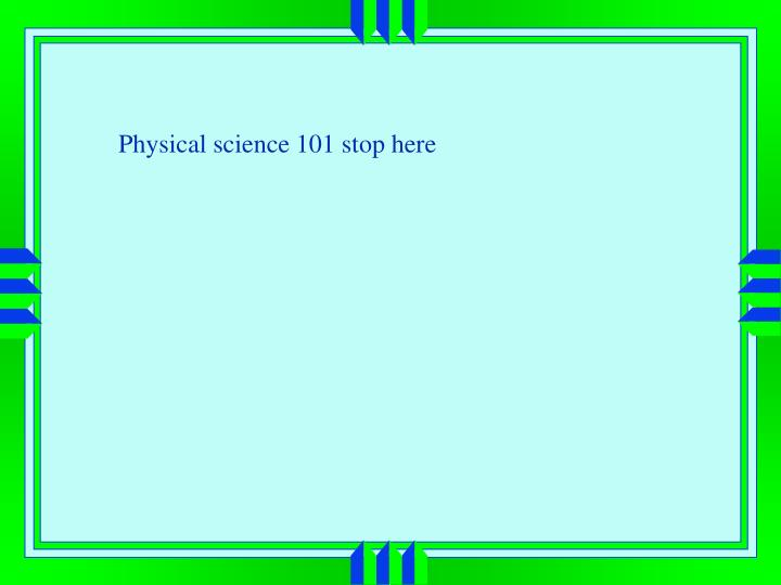 Physical science 101 stop here