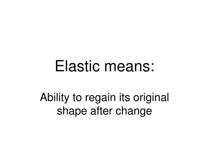 Elastic means: