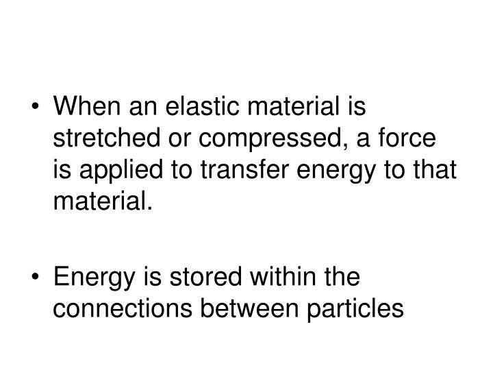 When an elastic material is stretched or compressed, a force is applied to transfer energy to that material.