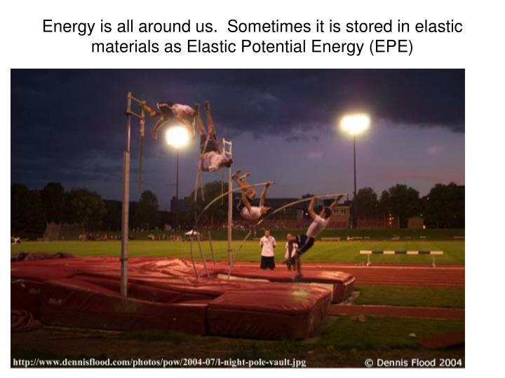 Energy is all around us.  Sometimes it is stored in elastic materials as Elastic Potential Energy (EPE)
