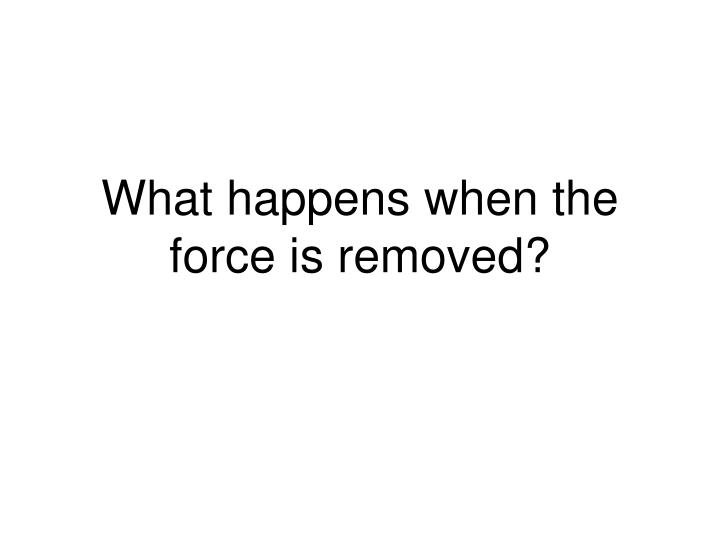 What happens when the force is removed?