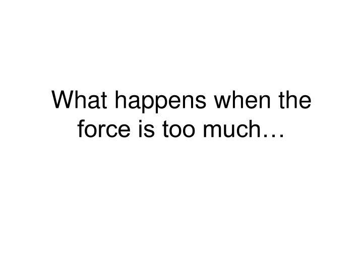 What happens when the force is too much…