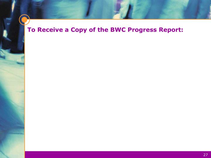 To Receive a Copy of the BWC Progress Report: