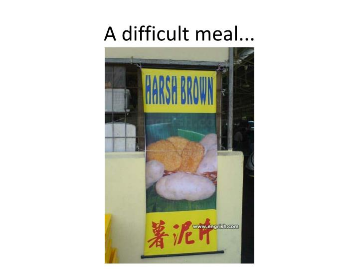 A difficult meal...