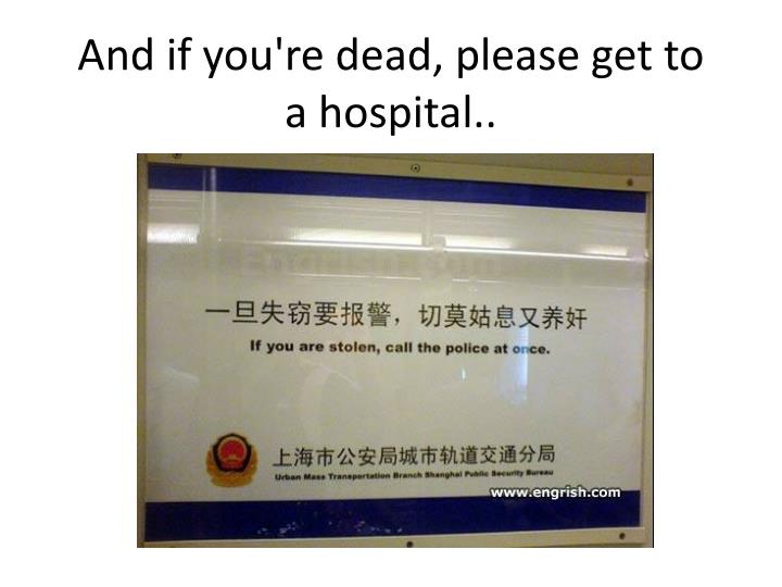 And if you re dead please get to a hospital