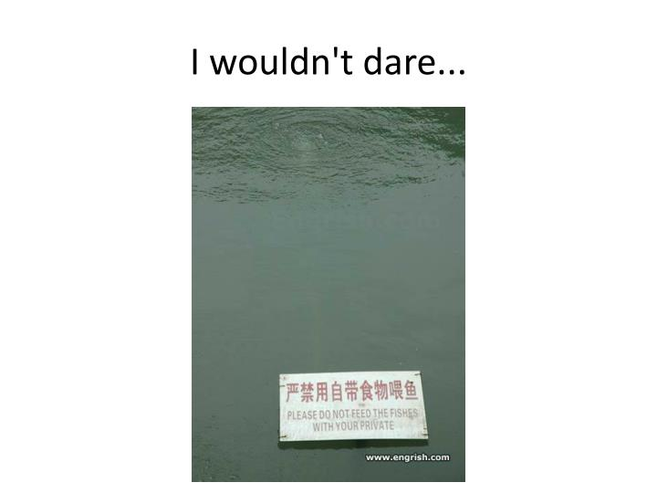 I wouldn't dare...