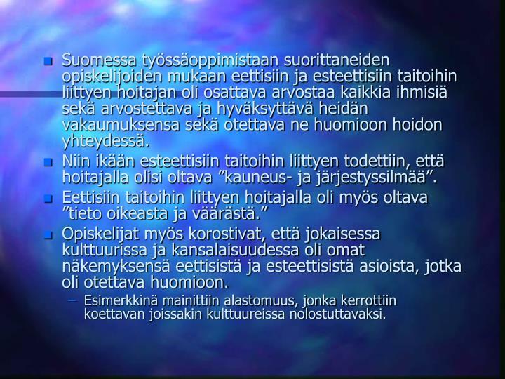 Suomessa tyssoppimistaan suorittaneiden opiskelijoiden mukaan eettisiin ja esteettisiin taitoihin liittyen hoitajan oli osattava arvostaa kaikkia ihmisi sek arvostettava ja hyvksyttv heidn vakaumuksensa sek otettava ne huomioon hoidon yhteydess.