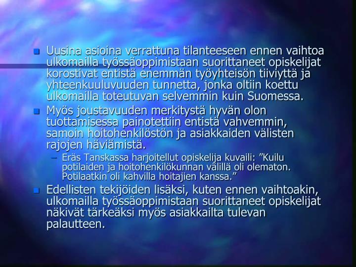 Uusina asioina verrattuna tilanteeseen ennen vaihtoa ulkomailla tyssoppimistaan suorittaneet opiskelijat korostivat entist enemmn tyyhteisn tiiviytt ja yhteenkuuluvuuden tunnetta, jonka oltiin koettu ulkomailla toteutuvan selvemmin kuin Suomessa.