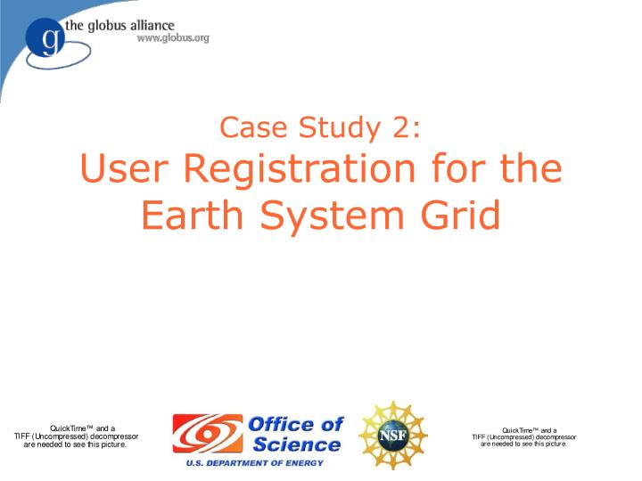 Case study 2 user registration for the earth system grid