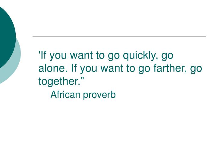 """'If you want to go quickly, go alone. If you want to go farther, go together."""""""