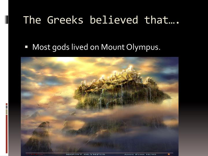 The Greeks believed that….