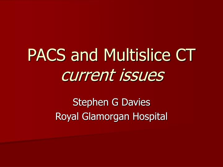 Pacs and multislice ct current issues