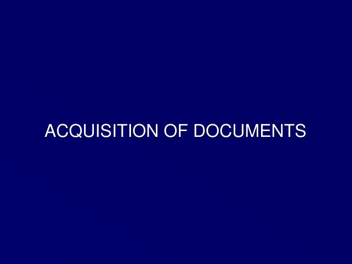 ACQUISITION OF DOCUMENTS