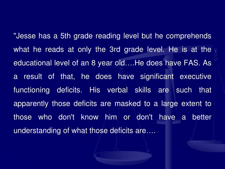 """Jesse has a 5th grade reading level but he comprehends what he reads at only the 3rd grade level. He is at the educational level of an 8 year old….He does have FAS. As a result of that, he does have significant executive functioning deficits. His verbal skills are such that apparently those deficits are masked to a large extent to those who don't know him or don't have a better understanding of what those deficits are…."