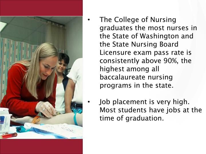 The College of Nursing graduates the most nurses in the State of Washington and the State Nursing Board Licensure exam pass rate is consistently above 90%, the highest among all baccalaureate nursing programs in the state.