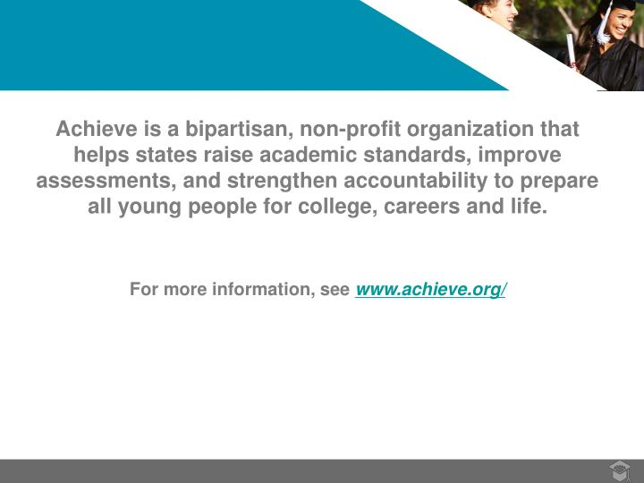 Achieve is a bipartisan, non-profit organization that helps states raise academic standards, improve assessments, and strengthen accountability to prepare all young people for college, careers and life.
