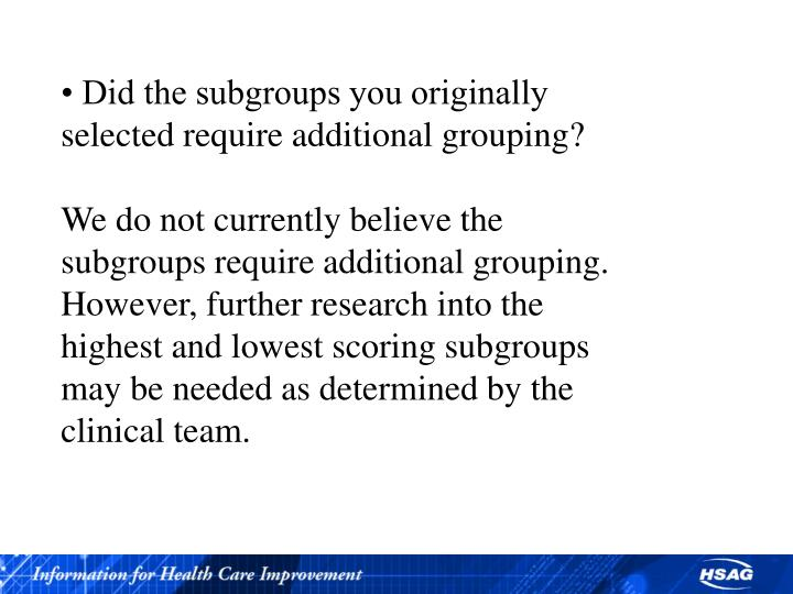 • Did the subgroups you originally selected require additional grouping?