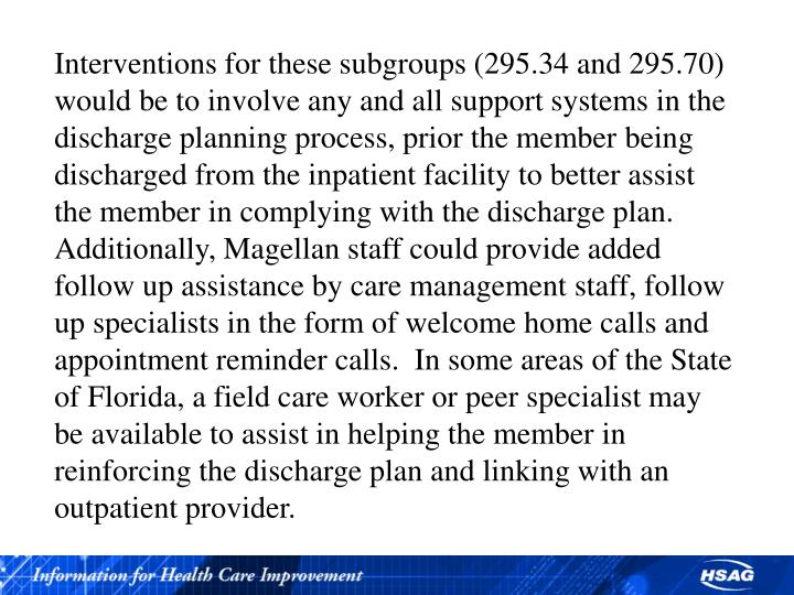 Interventions for these subgroups (295.34 and 295.70) would be to involve any and all support systems in the discharge planning process, prior the member being discharged from the inpatient facility to better assist the member in complying with the discharge plan.  Additionally, Magellan staff could provide added follow up assistance by care management staff, follow up specialists in the form of welcome home calls and appointment reminder calls.  In some areas of the State of Florida, a field care worker or peer specialist may be available to assist in helping the member in reinforcing the discharge plan and linking with an outpatient provider.