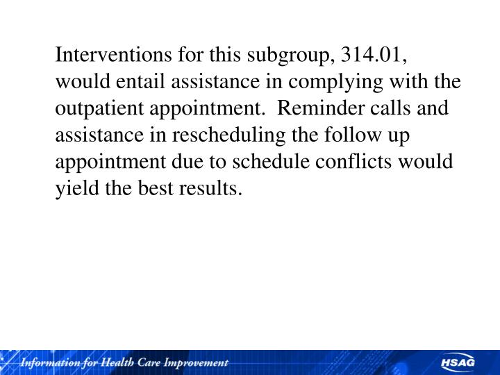Interventions for this subgroup, 314.01, would entail assistance in complying with the outpatient appointment.  Reminder calls and assistance in rescheduling the follow up appointment due to schedule conflicts would yield the best results.