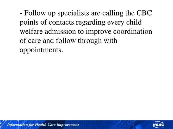 - Follow up specialists are calling the CBC points of contacts regarding every child welfare admission to improve coordination of care and follow through with appointments.
