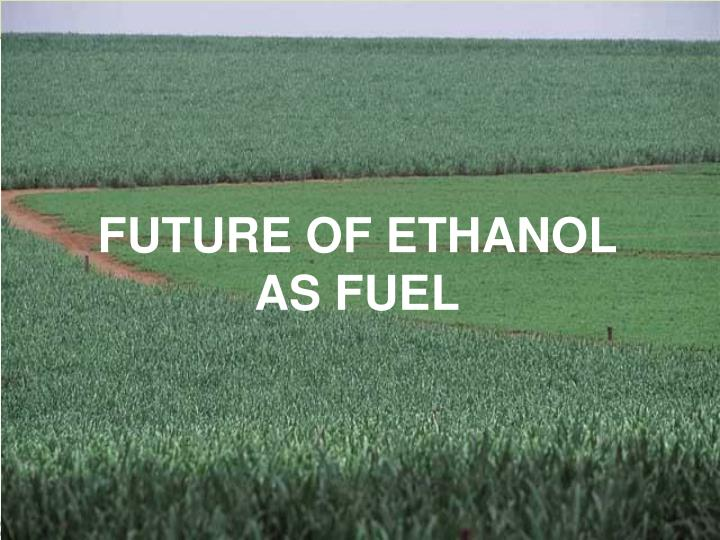 FUTURE OF ETHANOL AS FUEL