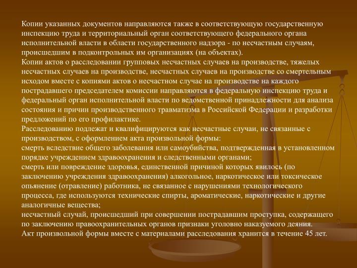 Копии указанных документов направляются также в соответствующую государственную инспекцию труда и территориальный орган соответствующего федерального органа исполнительной власти в области государственного надзора - по несчастным случаям, происшедшим в подконтрольных им организациях (на объектах).