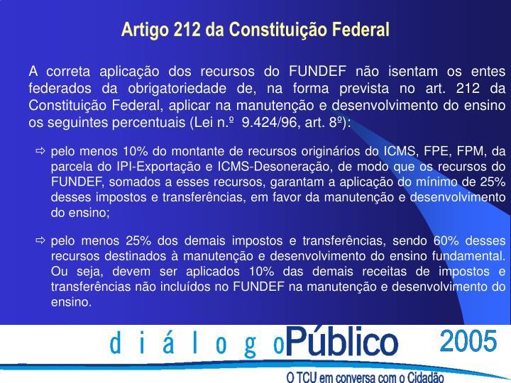 A correta aplicação dos recursos do FUNDEF não isentam os entes federados da obrigatoriedade de, na forma prevista no art. 212 da Constituição Federal, aplicar na manutenção e desenvolvimento do ensino os seguintes percentuais (Lei n.º  9.424/96, art. 8º):