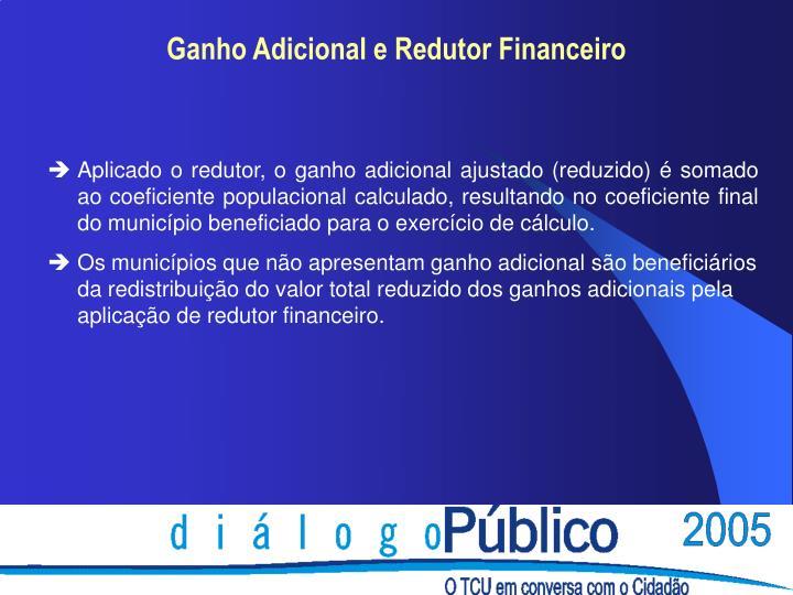 Aplicado o redutor, o ganho adicional ajustado (reduzido) é somado ao coeficiente populacional calculado, resultando no coeficiente final do município beneficiado para o exercício de cálculo.