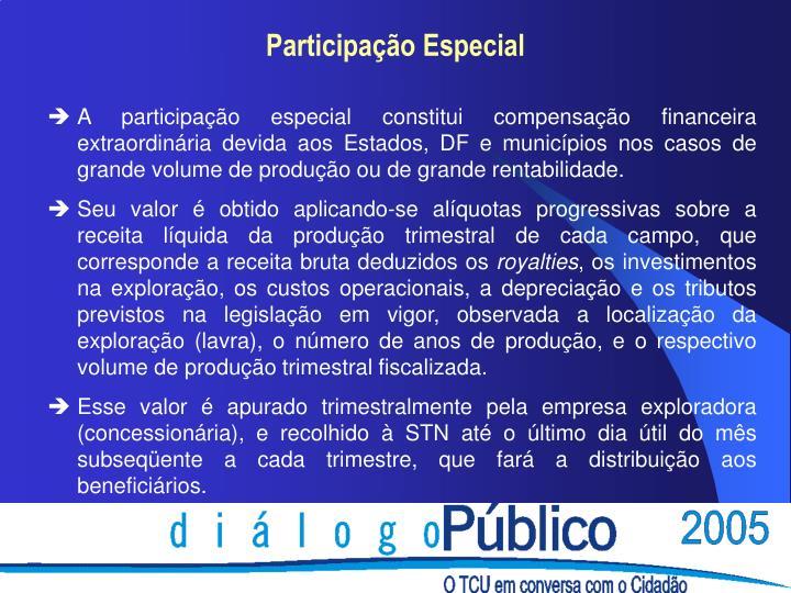 A participação especial constitui compensação financeira extraordinária devida aos Estados, DF e municípios nos casos de grande volume de produção ou de grande rentabilidade.