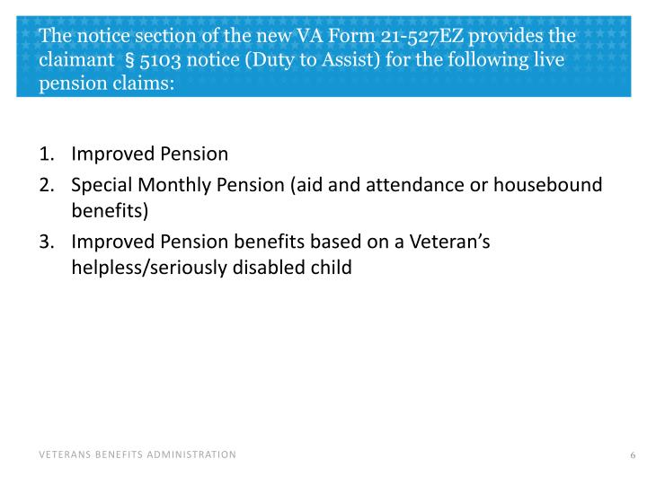 The notice section of the new VA Form 21-527EZ provides the claimant §5103 notice (Duty to Assist) for the following live pension claims: