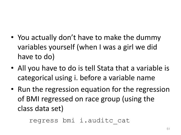 You actually don't have to make the dummy variables yourself (when I was a girl we did have to do)