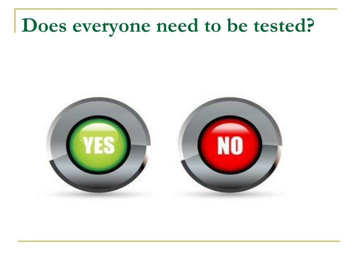 Does everyone need to be tested?