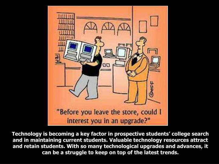 Technology is becoming a key factor in prospective students' college search and in maintaining current students. Valuable technology resources attract and retain students. With so many technological upgrades and advances, it can be a struggle to keep on top of the latest trends.