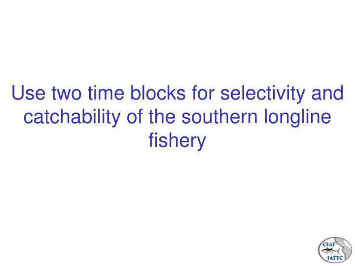 Use two time blocks for selectivity and catchability of the southern longline fishery