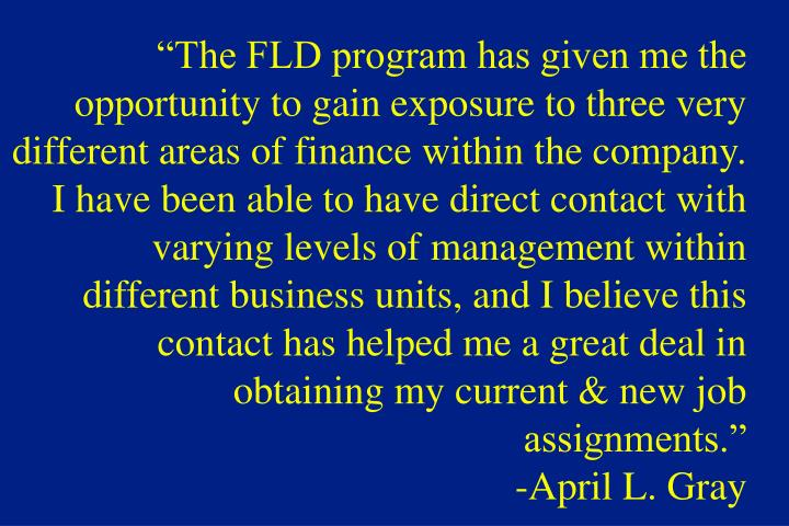 """The FLD program has given me the opportunity to gain exposure to three very different areas of finance within the company.  I have been able to have direct contact with varying levels of management within different business units, and I believe this contact has helped me a great deal in obtaining my current & new job assignments."""