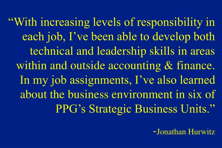 """With increasing levels of responsibility in each job, I've been able to develop both technical and leadership skills in areas within and outside accounting & finance.  In my job assignments, I've also learned about the business environment in six of PPG's Strategic Business Units."""