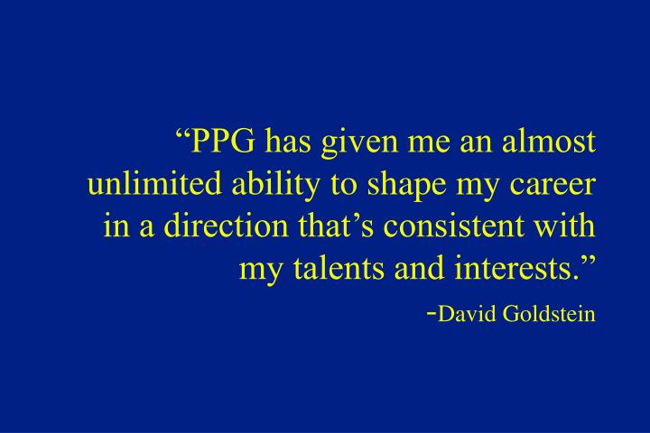"""PPG has given me an almost unlimited ability to shape my career in a direction that's consistent with my talents and interests."""