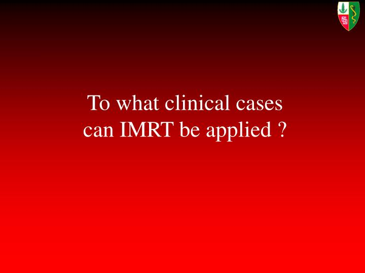 To what clinical cases can IMRT be applied ?